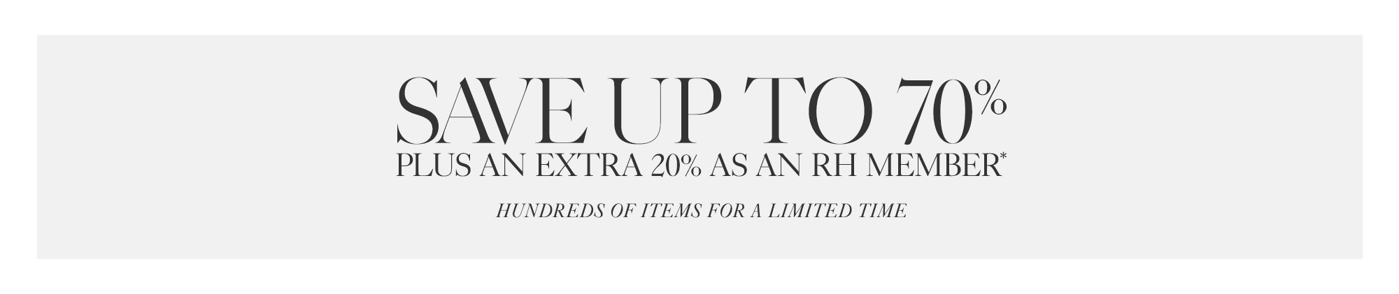 The Early Summer Sale, Save Up To 70%, Plus An Additional 20% As An RH Member*, Hunderds of Items For A Limited Time.